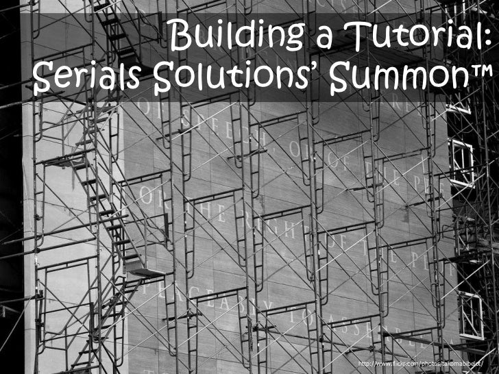 Building a Tutorial:Serials Solutions' Summon™                    http://www.flickr.com/photos/takomabibelot/