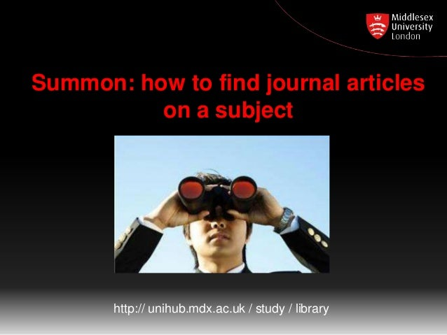 Summon: how to find journal articles on a subject http:// unihub.mdx.ac.uk / study / library