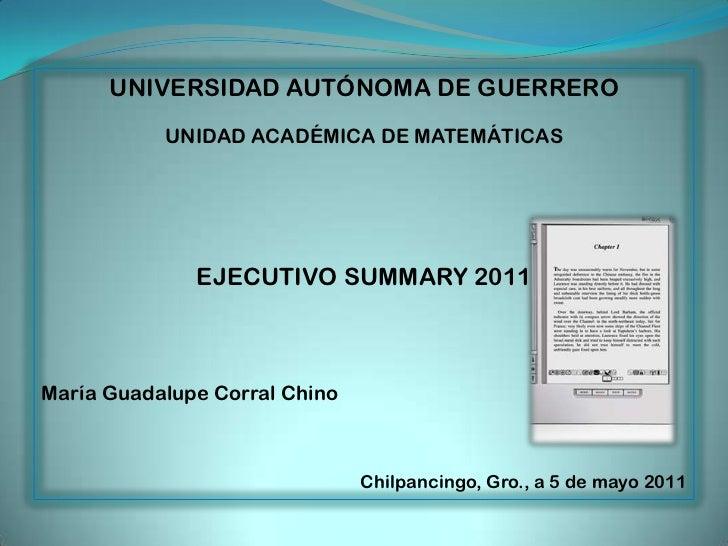 UNIVERSIDAD AUTÓNOMA DE GUERRERO<br />UNIDAD ACADÉMICA DE MATEMÁTICAS<br />EJECUTIVO SUMMARY 2011<br />María Guadalupe Cor...