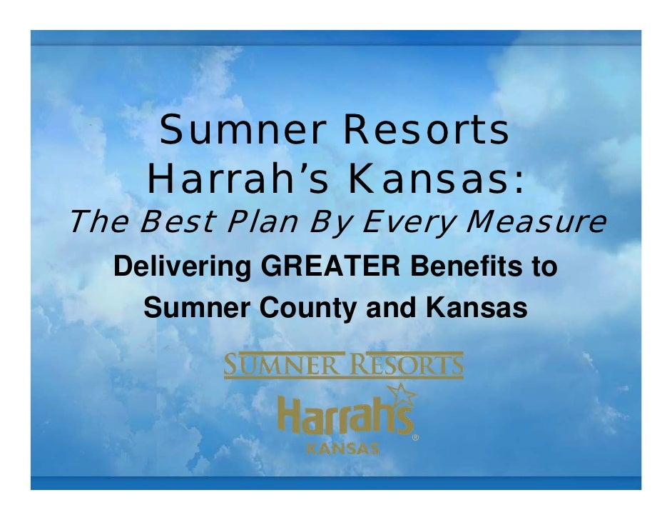 Sumner Resorts     Harrah's Kansas: The Best Plan By Every Measure   Delivering GREATER Benefits to     Sumner County and ...