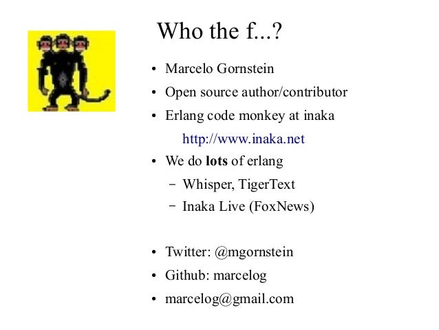Who the f...? ●  Marcelo Gornstein  ●  Open source author/contributor  ●  Erlang code monkey at inaka http://www.inaka.net...