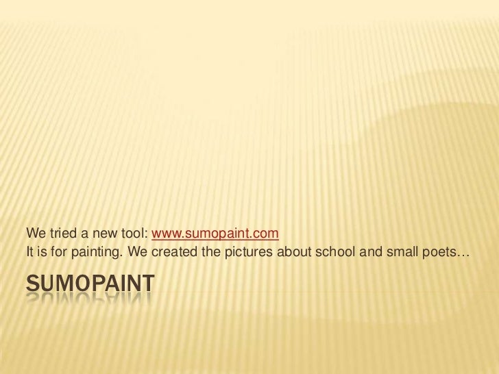 We tried a new tool: www.sumopaint.comIt is for painting. We created the pictures about school and small poets…SUMOPAINT