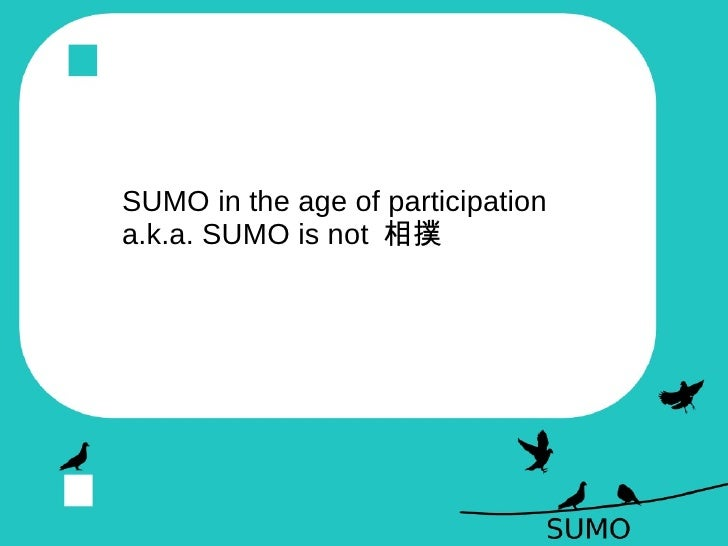 SUMO in the age of participation  a.k.a. SUMO is not  相撲