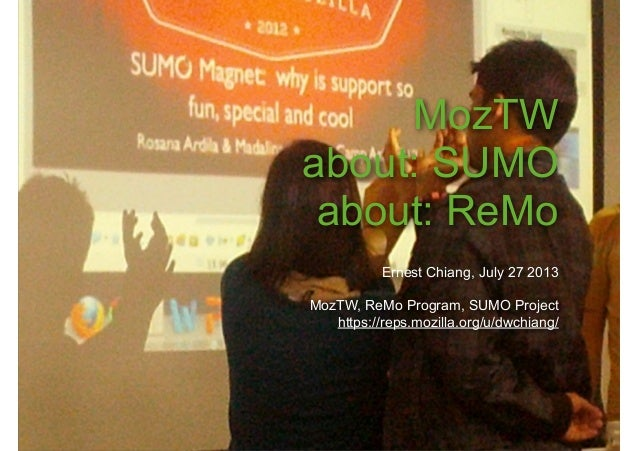 MozTW about: SUMO about: ReMo Ernest Chiang, July 27 2013 MozTW, ReMo Program, SUMO Project https://reps.mozilla.org/u/dwc...