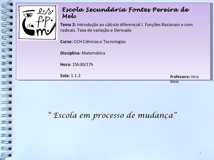 Escola Secundária Fontes Pereira de Mel o Tema 2:  Introdução ao cálculo diferencial I. Funções Racionais e com radicais. ...