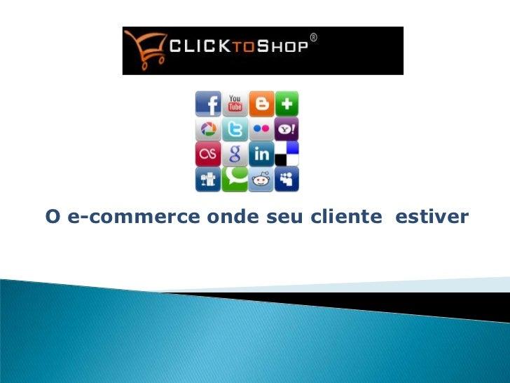 O e-commerce onde seu cliente estiver