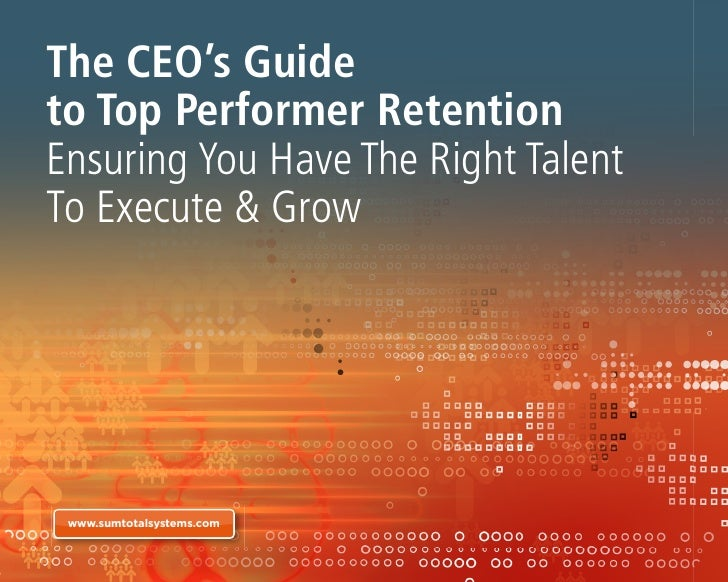 The CEO's Guideto Top Performer RetentionEnsuring You Have The Right TalentTo Execute & Grow www.sumtotalsystems.com