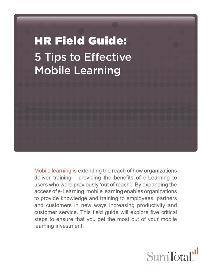 HR Field Guide:5 Tips to EffectiveMobile LearningMobile learning is extending the reach of how organizationsdeliver traini...