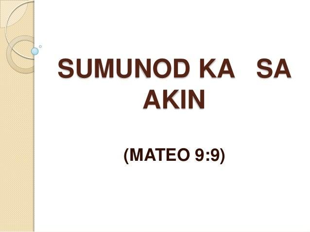 SUMUNOD KA SA    AKIN   (MATEO 9:9)