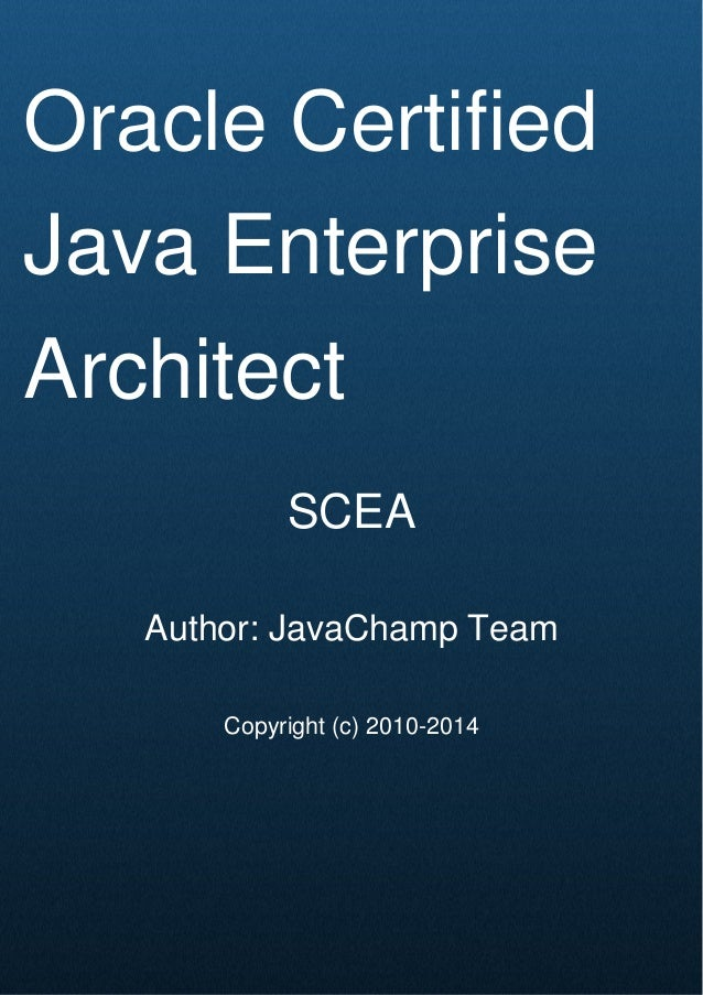 Cover Page Oracle Certified Java Enterprise Architect SCEA Author: JavaChamp Team Copyright (c) 2010-2014