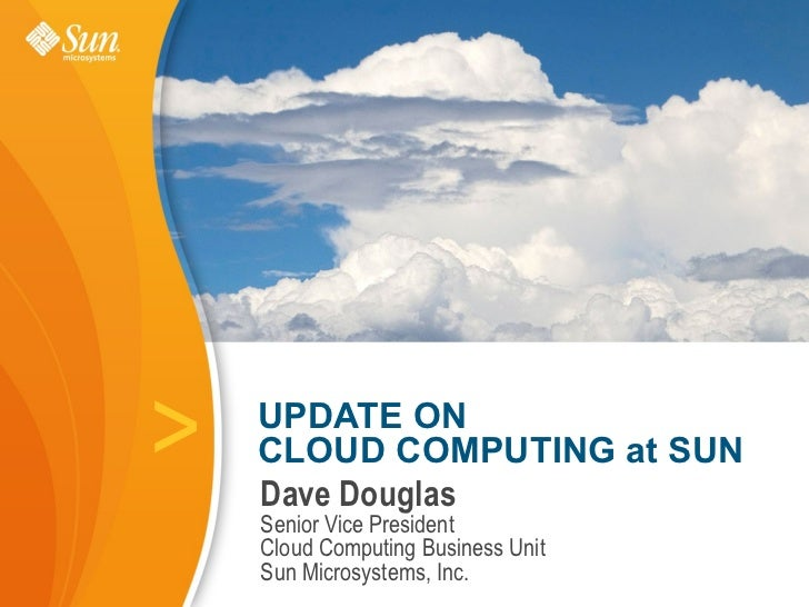 >   UPDATE ON     CLOUD COMPUTING at SUN     Dave Douglas     Senior Vice President     Cloud Computing Business Unit     ...