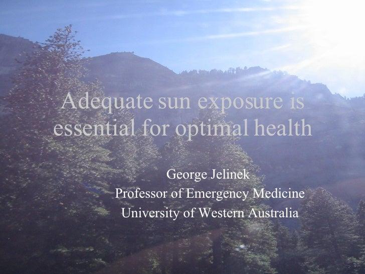 Adequate sun exposure is essential for optimal health George Jelinek  Professor of Emergency Medicine University of Wester...
