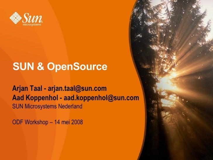 SUN & OpenSource <ul><li>Arjan Taal - arjan.taal@sun.com </li></ul><ul><li>Aad Koppenhol - aad.koppenhol@sun.com </li></ul...