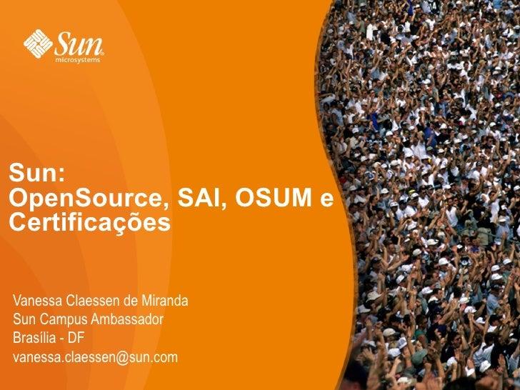 Sun:  OpenSource, SAI, OSUM e Certificações <ul><li>Vanessa Claessen de Miranda </li></ul><ul><li>Sun Campus Ambassador </...