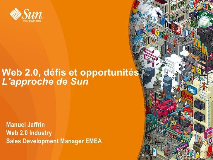 Web 2.0, défis et opportunités L'approche de Sun    Manuel Jaffrin Web 2.0 Industry Sales Development Manager EMEA        ...