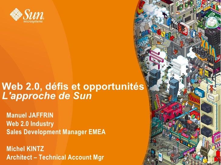 Web 2.0, défis et opportunités L'approche de Sun Manuel JAFFRIN Web 2.0 Industry Sales Development Manager EMEA  Michel KI...