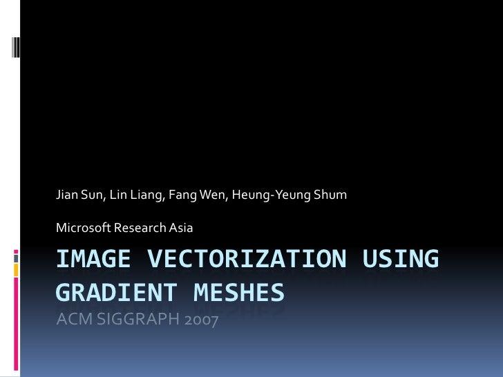 Image Vectorization using Gradient Meshes<br />Jian Sun, Lin Liang, Fang Wen, Heung-Yeung Shum<br />Microsoft Research Asi...