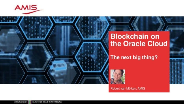 Blockchain on the Oracle Cloud The next big thing? Robert van Mölken, AMIS