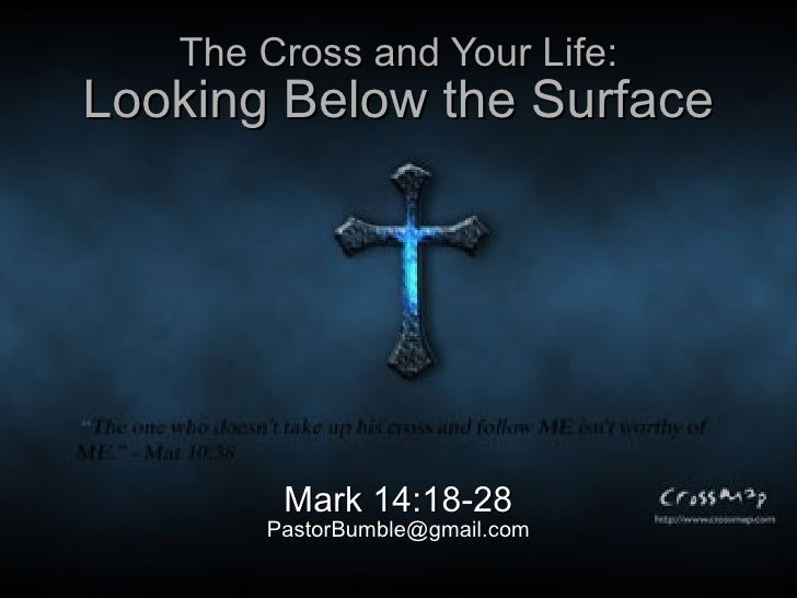 The Cross and Your Life: Looking Below the Surface Mark 14:18-28 [email_address]