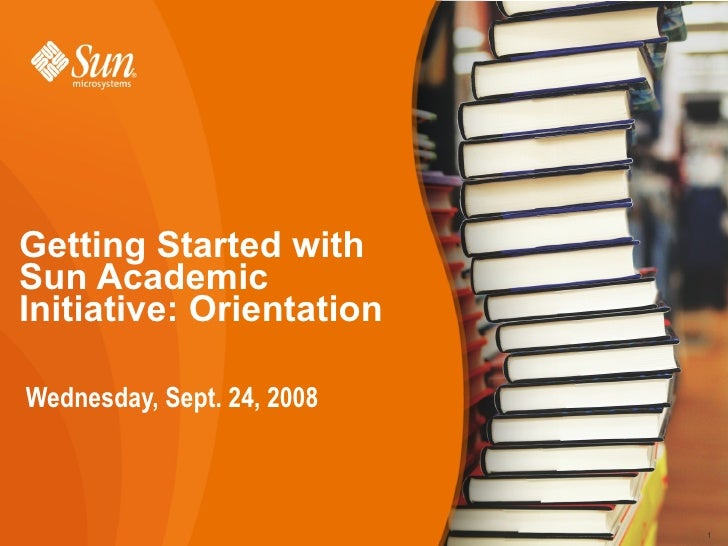 Getting Started with Sun Academic Initiative: Orientation  Wednesday, Sept. 24, 2008                                1