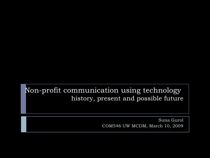 Non-profit communication using technology  history, present and possible future Suna Gurol COM546 UW MCDM, March 10, 2009