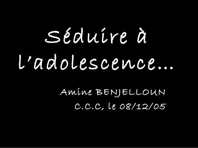 Séduire àl'adolescence…   Amine BENJELLOUN     C.C.C, le 08/12/05