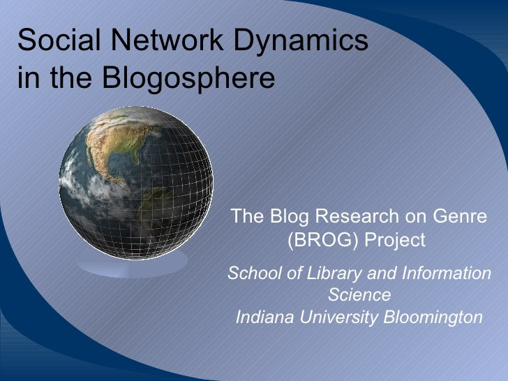 Social Network Dynamics in the Blogosphere The Blog Research on Genre (BROG) Project   School of Library and Information S...