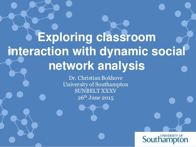 Exploring classroom interaction with dynamic social network analysis Dr. Christian Bokhove University of Southampton SUNBE...