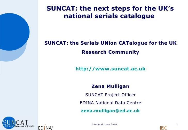 SUNCAT: the next steps for the UK's national serials catalogue  <ul><li>SUNCAT: the Serials UNion CATalogue for the UK  </...