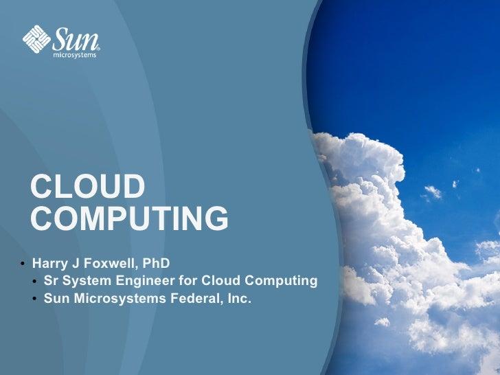 CLOUD     COMPUTING ●   Harry J Foxwell, PhD     ● Sr System Engineer for Cloud Computing      ● Sun Microsystems Federal,...