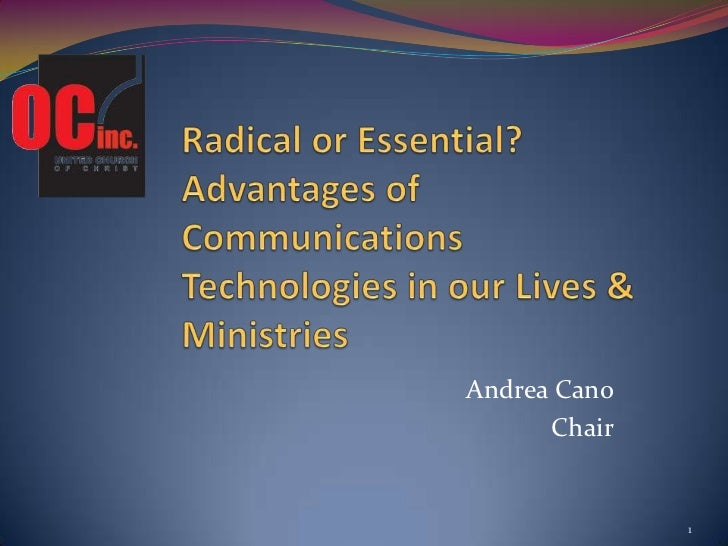Radical or Essential? Advantages of Communications Technologies in our Lives & Ministries<br />Andrea Cano<br />Chair<br /...