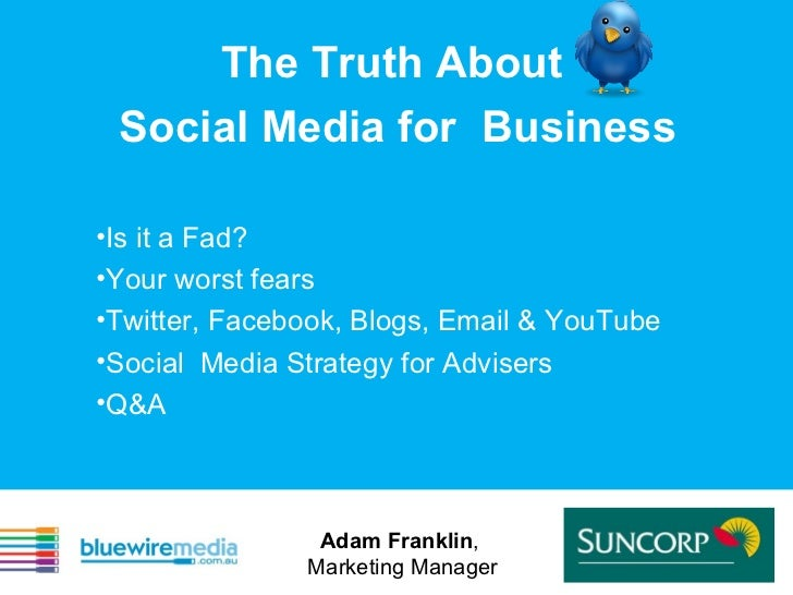 The Truth About  Social Media for  Business <ul><li>Is it a Fad?  </li></ul><ul><li>Your worst fears  </li></ul><ul><li>Tw...