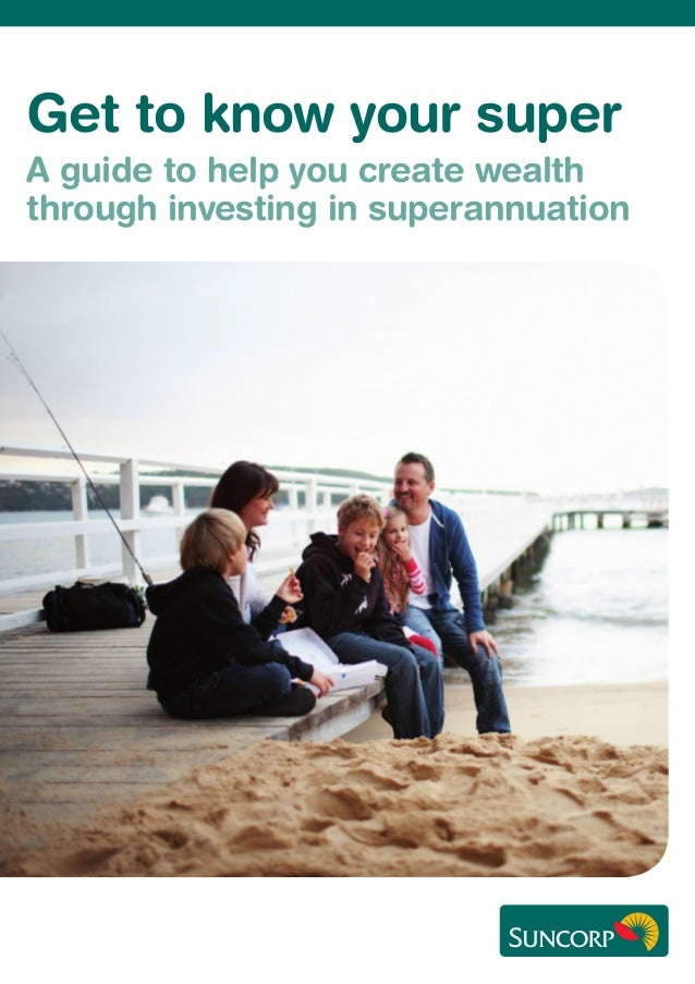Get to know your super A guide to help you create wealth through investing in superannuation