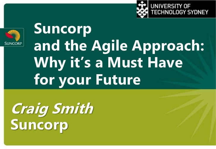 Suncorp   and the Agile Approach:   Why it's a Must Have   for your FutureCraig SmithSuncorp