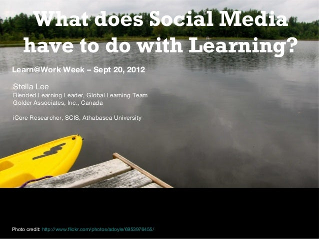 What does Social Media have to do with Learning? Learn@Work Week – Sept 20, 2012 Stella Lee Blended Learning Leader, Globa...