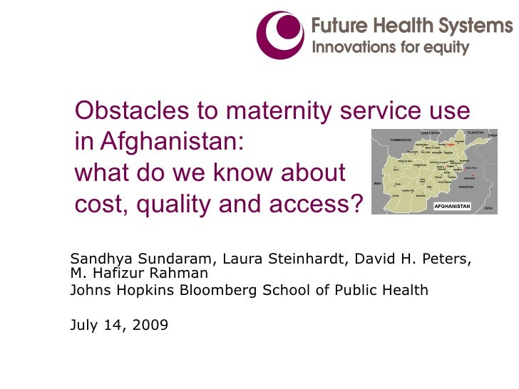 Obstacles to maternity service use in Afghanistan: what do we know about cost, quality and access? Sandhya Sundaram, Laura...