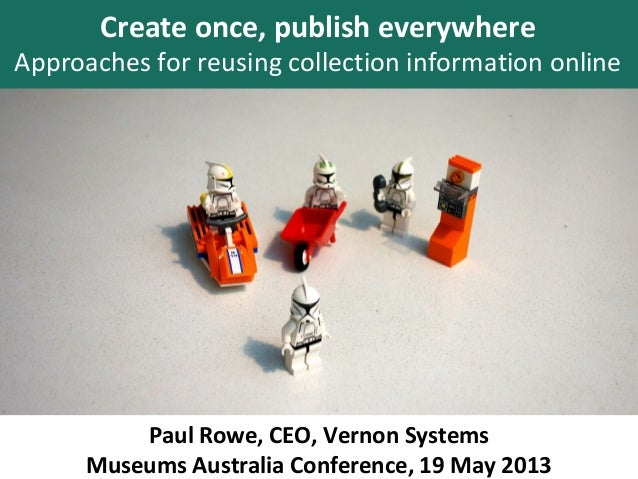 Paul Rowe, CEO, Vernon SystemsMuseums Australia Conference, 19 May 2013Create once, publish everywhereApproaches for reusi...