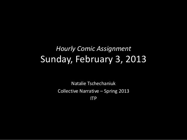 Hourly Comic AssignmentSunday, February 3, 2013         Natalie Tschechaniuk   Collective Narrative – Spring 2013         ...
