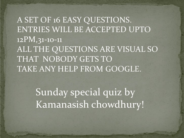 A SET OF 16 EASY QUESTIONS.ENTRIES WILL BE ACCEPTED UPTO12PM,31-10-11ALL THE QUESTIONS ARE VISUAL SOTHAT NOBODY GETS TOTAK...