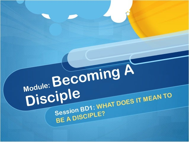Module: Becoming A Disciple Session BD1: WHAT DOES IT MEAN TO BE A DISCIPLE?