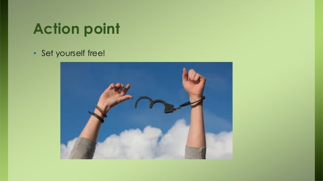 Action point • Set yourself free!