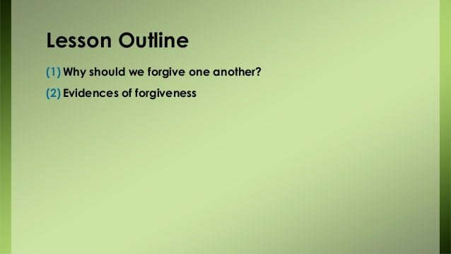 Lesson Outline (1) Why should we forgive one another? (2) Evidences of forgiveness