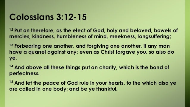 Colossians 3:12-15 12 Put on therefore, as the elect of God, holy and beloved, bowels of mercies, kindness, humbleness of ...