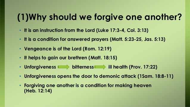 (1)Why should we forgive one another? • It is an instruction from the Lord (Luke 17:3-4, Col. 3:13) • It is a condition fo...