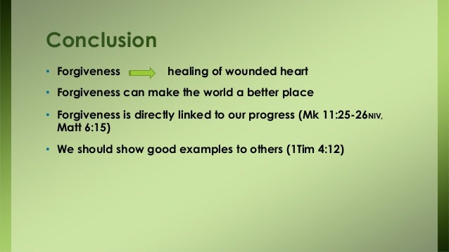 Conclusion • Forgiveness healing of wounded heart • Forgiveness can make the world a better place • Forgiveness is directl...