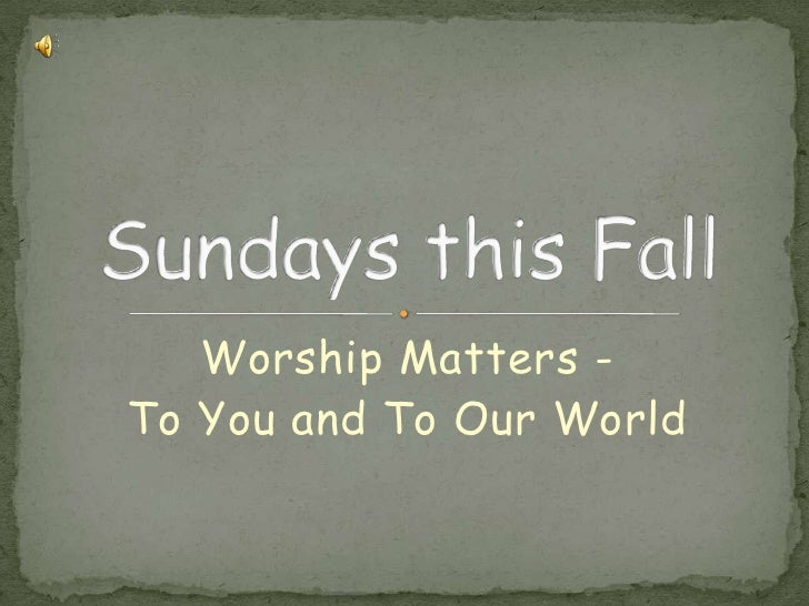 Worship Matters -<br />To You and To Our World<br />Sundays this Fall<br />