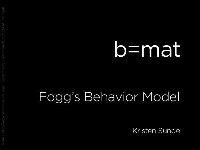 b=mat Fogg's Behavior Model Kristen Sunde Source:http://www.behaviormodel.org/PresentedbyKristenSunde:11/26/14atTradecraft