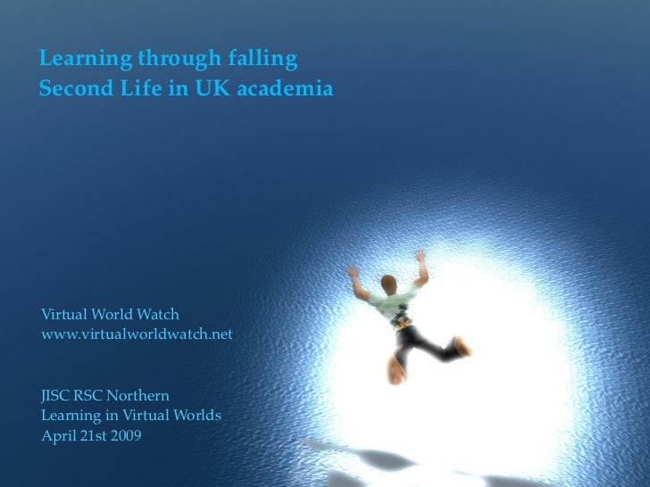 Learning through fallingSecond Life in UK academiaVirtual World Watchwww.virtualworldwatch.netJISC RSC NorthernLearning in...