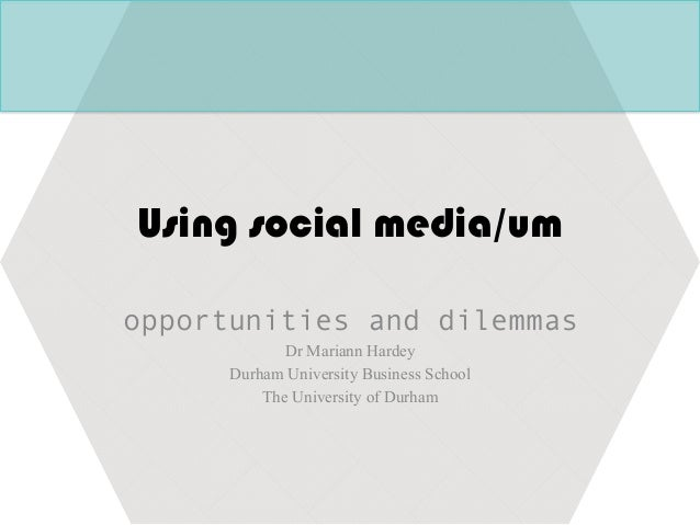 Using social media/um opportunities and dilemmas Dr Mariann Hardey Durham University Business School The University of Dur...