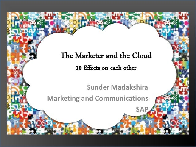 The Marketer and the Cloud       10 Effects on each other           Sunder MadakshiraMarketing and Communications         ...